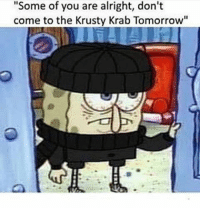 """Some Of You Guys Are Alright: """"Some of you are alright, don't  come to the Krusty Krab Tomorrow"""""""