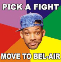 Dank Memes: PICK A FIGHT  MOVE TO BELAIR