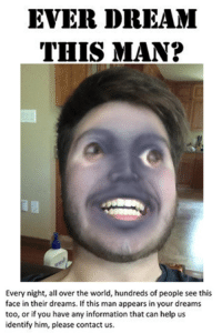 this man: EVER DREAM  THIS MAN?  Every night, all over the world, hundreds of people see this  face in their dreams. Ifthis man appears in your dreams  too, or if you have any information that can help us  identify him, please contact us.