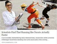 Naruto Run: Scientists Find That Running like Naruto Actually  Faster  In an incredibly disheartening study released today, researchers at the university  of Michigan found that extending one  s arms backwards while running.  WWWANIMEMARU.COM