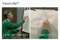 "Nilhlist memes: ""How's life?""  I'M NOT VERY GOOD AT IT  BUT IT DOESN'T MATTER Nilhlist memes"