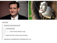 Republican Presidential Candidates: short halt  theawesomeshadowwolf:  duwangarang  I i...i don't know what to say  what the fuck is that second thing  republican presidential candidate ted cruz