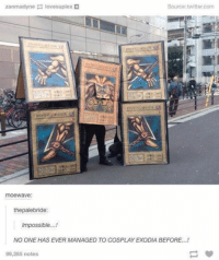 - Pip: zanmadyne  lovesuplex  Source: twitter.com  moeWave:  thepalebride  Impossible...!  NO ONE HAS EVER MANAGED TO COSPLAY EXODIA BEFORE...!  99,285 notes - Pip