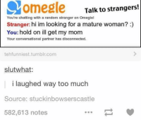 Funny, Moms, and Omegle: MOmegle Talk to strangers!  You're chatting with a random stranger on Omegle!  Stranger: hi im looking for a mature woman?  You: hold on ill get my mom  Your conversational partner has disconnected.  tehfunniest.tumblr.com  slut what:  I laughed Way too much  Source: stuckinbowsers castle  582,613 notes - Pip