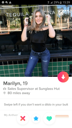 Butt, Dildo, and Tequila: 129%2 1 5:39  TEQUILA  Marilyn, 19  Sales Supervisor at Sunglass Hut  80 miles away  Swipe left if you don't want a dildo in your butt  My Anthem Swiped right so hard