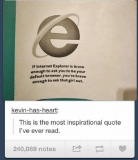 Internet Explorer: If Internet Explorer is brave  enough to ask you to be your  default browser, you're brave  enough to ask that girl out.  kevin-has-heart:  This is the most inspirational quote  I've ever read.  240,089 notes