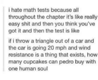 Cars, Funny, and Shit: i hate math tests because all  throughout the chapter it's like really  easy shit and then you think you've  got it and then the test is like  if i throw a triangle out of a car and  the car is going 20 mph and wind  resistance is a thing that exists, how  many cupcakes can pedro buy with  one human soul - Pip