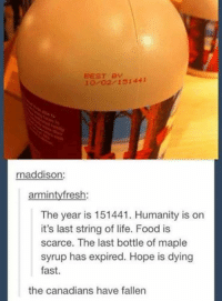 BEST BY  2 151 441  rnaddison  arminty fresh:  The year is 151441. Humanity is on  it's last string of life. Food is  scarce. The last bottle of maple  syrup has expired. Hope is dying  fast.  the canadians have fallen - Pip