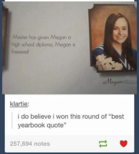 "- Pip: Master has given Megan a  high school diploma, Megan is  freeeee!  Megan  klartie  i do believe i won this round of ""best  yearbook quote""  257,694 notes - Pip"