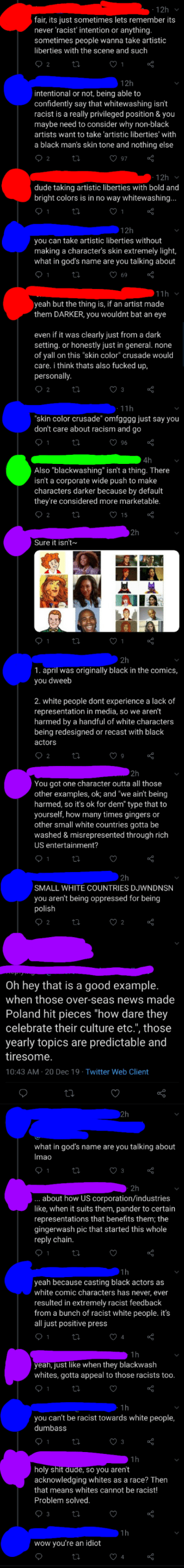 "Someone decided to start yet another argument about whitewashing black pokemon characters with lighting: 12h  fair, its just sometimes lets remember its  never 'racist' intention or anything.  sometimes people wanna take artistic  liberties with the scene and such  ♡ 2  ♡ 1  12h  intentional or not, being able to  confidently say that whitewashing isn't  racist is a really privileged position & you  maybe need to consider why non-black  artists want to take 'artistic liberties' with  a black man's skin tone and nothing else  ♡ 97  12h v  dude taking artistic liberties with bold and  bright colors is in no way whitewashing...  ♡ 1  12h  you can take artistic liberties without  making a character's skin extremely light,  what in god's name are you talking about  ♡ 69  11h v  yeah but the thing is, if an artist made  them DARKER, you wouldnt bat an eye  even if it was clearly just from a dark  setting. or honestly just in general. none  of yall on this ""skin color"" crusade would  care. i think thats also fucked up,  personally.  ♡ 2  · 11h  ""skin color crusade"" omfgggg just say you  don't care about racism and go  ♡ 96  4h  Also ""blackwashing"" isn't a thing. There  isn't a corporate wide push to make  characters darker because by default  they're considered more marketable.  ♡ 15  2h  Sure it isn't~  O 1  ♡ 1  2h  1. april was originally black in the comics,  you dweeb  2. white people dont experience a lack of  representation in media, so we aren't  harmed by a handful of white characters  being redesigned or recast with black  actors  ♡ 2  2h  You got one character outta all those  other examples, ok; and ""we ain't being  harmed, so it's ok for dem"" type that to  yourself, how many times gingers or  other small white countries gotta be  washed & misrepresented through rich  US entertainment?  2h  SMALL WHITE COUNTRIES DJWNDNSN  you aren't being oppressed for being  polish  ♡ 2  Oh hey that is a good example.  when those over-seas news made  Poland hit pieces ""how dare they  celebrate their culture etc."", those  yearly topics are predictable and  tiresome.  10:43 AM · 20 Dec 19 · Twitter Web Client  2h  what in god's name are you talking about  Imao  ♡ 3  2h  about how US corporation/industries  like, when it suits them, pander to certain  representations that benefits them; the  gingerwash pic that started this whole  reply chain.  1h  yeah because casting black actors as  white comic characters has never, ever  resulted in extremely racist feedback  from a bunch of racist white people. it's  all just positive press  1h  yeah, just like when they blackwash  whites, gotta appeal to those racists too.  1h  you can't be racist towards white people,  dumbass  ♡ 3  1h  holy shit dude, so you aren't  acknowledging whites as a race? Then  that means whites cannot be racist!  Problem solved.  ♡ 3  1h  wow you're an idiot  ♡ 4 Someone decided to start yet another argument about whitewashing black pokemon characters with lighting"