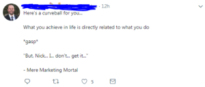 Mere Marketing Mortal: 12h  Here's a curveball for you  What you achieve in life is directly related to what you do  gasp  Bui. NickI... don'i..i i.  Mere Marketing Mortal  5 Mere Marketing Mortal