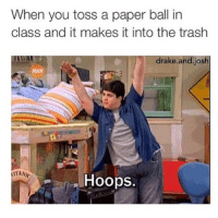 When you toss a paper ball in  class and it makes it into the trash  drake and Josh  ATANIC  Hoops drakeandjosh haha @view