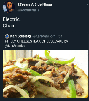 Blackpeopletwitter, Funny, and Side Nigga: 12Years A Side Nigga  @keemiemillz  Electric.  Chair  Kari Steele @KariVanHorn 5h  PHILLY CHEESESTEAK CHEESECAKE by  @NikSnacks That's a no from me dawg