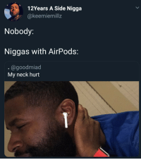 Side Nigga, Side, and This: 12Years A Side Nigga  @keemiemillz  Nobody:  Niggas with AirPods:  .@goodmiad  My neck hurt This is getting out of hand