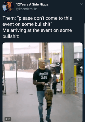 "Dank, Memes, and Target: 12Years A Side Nigga  @keemiemillz  Them: ""please don't come to this  event on some bullshit""  Me arriving at the event on some  bullshit:  Austin  3:16  0:13 What you all gonna do about it?? by ruggedburn MORE MEMES"