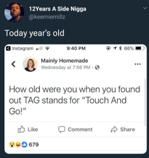 "Groundbreaking revelation by ruggedburn FOLLOW HERE 4 MORE MEMES.: 12Years A Side Nigga  @keemiemillz  Today year's old  Instagram .111  9:40 PM  Mainly Homemade  Wednesday at 7:56 PM S  How old were you when you found  out TAG stands for ""Touch And  Go!  Like Comment  Share  679 Groundbreaking revelation by ruggedburn FOLLOW HERE 4 MORE MEMES."