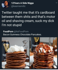 Suck My Dick, Twitter, and Chocolate: 12Years A Side Nigga  @keemiemillz  Twitter taught me that it's cardboard  between them shits and that's motor  oil and shaving cream, suck my dick  I'm not stupid  FoodPorn @ItsFoodPorn  Bacon Guinness Chocolate Pancakes  GUIN I aint stoopid
