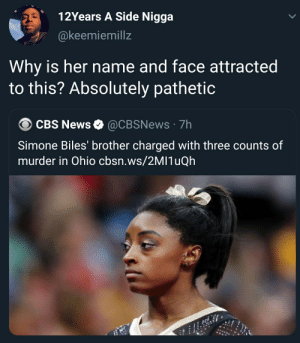 Worst form of clickbait: 12Years A Side Nigga  @keemiemillz  Why is her name and face attracted  to this? Absolutely pathetic  CBS News  @CBSNEWS 7h  Simone Biles' brother charged with three counts of  murder in Ohio cbsn.ws/2MI1 QH Worst form of clickbait