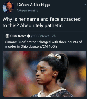 simply wow: 12Years A Side Nigga  @keemiemillz  Why is her name and face attracted  to this? Absolutely pathetic  CBS News  @CBSNews 7h  Simone Biles' brother charged with three counts of  murder in Ohio cbsn.ws/2MI1uQh simply wow