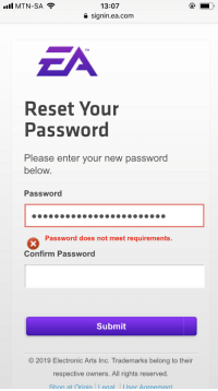 13:07  e signin.ea.com  ZA  Reset Your  Password  Please enter your new password  below  Password  Password does not meet requirements.  Confirm Password  Submit  2019 Electronic Arts Inc. Trademarks belong to their  respective owners. All rights reserved.  Shop at Qrigin Legal User Aareement I have to guess the requirements