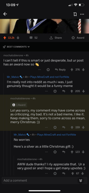 Don't know if this fits but it happened in the comment section of a meme.: 13:09 1  1 13.2k  52  Share  Award  BEST COMMENTS  mochatoblerone • 4h  I can't tell if this is smart or just desperate, but ur post  has an award now so  1 376  Reply  4h • Plays MineCraft and not FortNite  Mr_Malvic  I'm really not into reddit as much i was, I just  genuinely thought it would be a funny meme     205  mochatoblerone • 4h  S 1 Award  Lol yea sorry, my comment may have come across  as criticizing, my bad. It's not a bad meme, I like it.  Keep making them, sorry to come across as mean,  merry Christmas :))  1 159  4h • Plays MineCraft and not FortNite  Mr_Malvic'  No worries  Here's a silver as a little Christmas gift :)  123  mochatoblerone • 4h  AWW dude thanks!! I rly appreciate that. Ur a  very good sir and I hope u get many upvotes :)  67  Add a comment Don't know if this fits but it happened in the comment section of a meme.