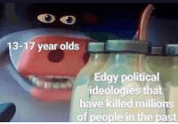 "Edgy, Blame, and Political: 13-17 year olds  Edgy political  ideologies that  have killed millions  of people in the past ""I blame the younger generation"" (2018)"