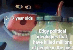Bruh i don't give a fuck that you like communism: 13-17 year olds  Edgy political  ideologies that  have killed millions  of people in the past Bruh i don't give a fuck that you like communism