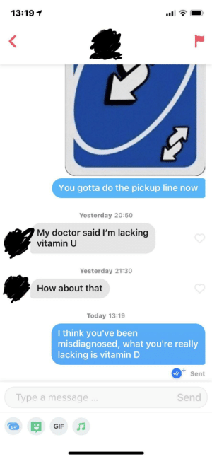 Lets hope I didn't fuck it up.: 13:19  <  You gotta do the pickup line now  Yesterday 20:50  My doctor said I'm lacking  vitamin U  Yesterday 21:30  How about that  Today 13:19  I think you've been  misdiagnosed, what you're really  lacking is vitamin D  Sent  Send  Type a message...  GIF Lets hope I didn't fuck it up.