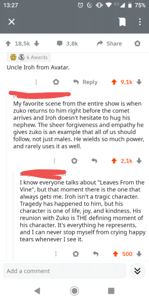 "Crying, Life, and Vine: 13:27  75%  18,5k  3,8k  Share  S 6 Awards  Uncle Iroh from Avatar.  Reply  9,1k  My favorite scene from the entire show is when  zuko returns to him right before the comet  arrives and Iroh doesn't hesitate to hug his  nephew. The sheer forgiveness and empathy he  gives zuko is an example that all of us should  follow, not just males. He wields so much power,  and rarely uses it as well.  2,1k  I know everyone talks about ""Leaves From the  Vine"", but that moment there is the one that  always gets me. Iroh isn't a tragic character.  Tragedy has happened to him, but his  character is one of life, joy, and kindness. His  reunion with Zuko is THE defining moment of  his character. It's everything he represents,  and I can never stop myself from crying happy  tears whenever I see it.  500  Add a comment Some Iroh appreciation in a post from r/AskReddit"