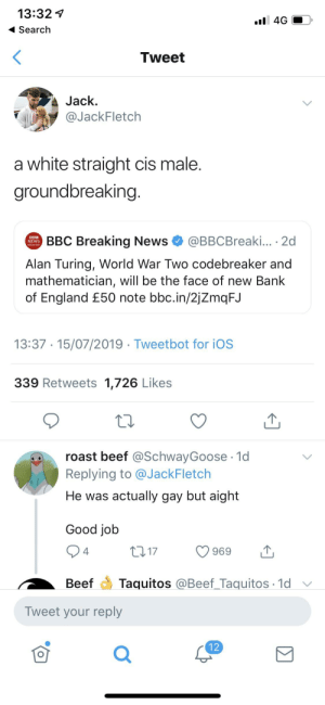 Beef, England, and News: 13:32  .l 4G  Search  Tweet  Jack  @JackFletch  a white straight cis male.  groundbreaking.  BBC Breaking News  @BBCBreaki... 2d  NEWS  Alan Turing, World War Two codebreaker and  mathematician, will be the face of new Bank  of England £50 note bbc.in/2jZmqFJ  13:37 15/07/2019 Tweetbot for iOS  339 Retweets 1,726 Likes  roast beef @SchwayGoose 1d  Replying to @JackFletch  He was actually gay but aight  Good job  2 17  4  969  Taquitos @Beef_Taquitos 1d  Beef  Tweet your reply  12 Someone didn't do their research