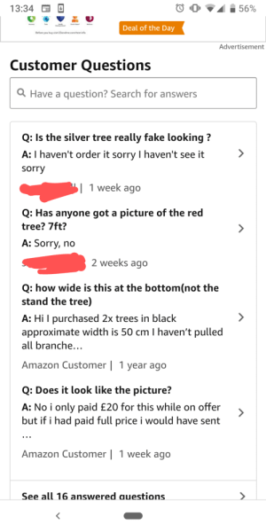 Just being polite!: 13:34  56%  Deal of the Day  Before you buy visit 23andme.com/test-info  Advertisement  Customer Questions  Have a question? Search for answers  Q: Is the silver tree really fake looking?  A: I haven't order it sorry I haven't see it  sorry  1 week ago  Q: Has anyone got a picture of the red  tree? 7ft?  A: Sorry, no  2 weeks ago  Q: how wide is this at the bottom(not the  stand the tree)  A: Hi I purchased 2x trees in black  approximate width is 50 cm I haven't pulled  all branche...  Amazon Customer   1 year ago  Q: Does it look like the picture?  A: No i only paid £20 for this while on offer  but if i had paid full price i would have sent  Amazon Customer   1 week ago  See all 16 answered auestions Just being polite!