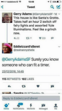 Memes, Assorted, and Fairies: 13:49  33% D  ooo Vodafone IE  F  Tweet  Gerry Adams @GerryAdamsSF-1d  This house is like Santa's Grotto.  Takes half an hour 2 switch off  fairy lights and assorted Yule  illuminations. Feel like a grinch  now.  229  420  ti 71  Eddielzzard'sBeret  @realnannysheila  @GerryAdamsSF Surely you know  someone who can fit a timer.  2312/2016, 14:45  115  RET WEETS 182  LIKES  Sandra  Reply to Eddielzzard'sBeret  20  Home Notifications Moments  Messages  Me Fair point 🤔