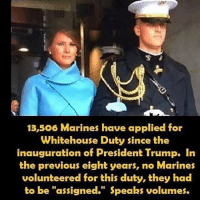 "America, Memes, and Savage: 13,506 Marines have applied for  Whitehouse Duty since the  inauguration of President Trump. In  the previous eight years, no Marines  volunteered for this duty, they had  to be ""assigned."" peaks volumes. Trump is a patriot🇺🇸 liberal maga conservative constitution like follow presidenttrump resist stupidliberals merica america stupiddemocrats donaldtrump trump2016 patriot trump yeeyee presidentdonaldtrump draintheswamp makeamericagreatagain trumptrain triggered Partners --------------------- @too_savage_for_democrats🐍 @raised_right_🐘 @conservativemovement🎯 @millennial_republicans🇺🇸 @conservative.nation1776😎 @floridaconservatives🌴"