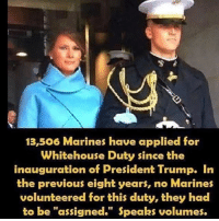 "Memes, Politics, and Army: 13,506 Marines have applied for  Whitehouse Duty since the  inauguration of President Trump. In  the previous eight years, no Marines  volunteered for this duty, they had  to be ""assigned."" Speaks volumes. ----------------- Proud Partners 🗽🇺🇸: ★ @conservative.american 🇺🇸 ★ @raised_right_ 🇺🇸 ★ @conservativemovement 🇺🇸 ★ @millennial_republicans🇺🇸 ★ @momfortrump 🇺🇸 ★ @the.conservative.patriot 🇺🇸 ★ @conservative.female🇺🇸 ★ @conservative.patriot🇺🇸 ★ @brunetteandpolitical 🇺🇸 ----------------- bluelivesmatter backtheblue whitehouse politics lawandorder conservative patriot republican goverment capitalism usa ronaldreagan trump merica presidenttrump makeamericagreatagain trumptrain trumppence2016 americafirst immigration maga army navy marines airforce coastguard military armedforces ----------------- The Conservative Nation does not own any of the pictures or memes posted. We try our best to give credit to the picture's rightful owner."