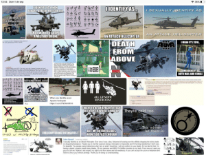 """wow: 13:54 Dom 1 de sep  令36%  IIDENTIFY AS A NON  BINARY APACHE HELICOPTER  IIDENTIFY AS..  I SEXUALLY JDENTIFY AS  Isexuall identfye  AH-64 Apache at tack  fhelicopter  as a  ANDIWANT TO ADOPT  A MILITARY DRONE  AN ATTACK HELICOPTER  AN ATTACK HELICOPTER  whisper  Attack Helicopter (Gender)  DEATH  FROM  ABOVE  Anonymous 05/17/17(Wed)13:57 45 No.92457123  File: LAAT gunship png(199 KB, 518x290)  IMEAN IT'S 2016.  ARMA  T Discovering something that  doesn't exist  sexually Identify as an Attack Helicopter. Ever  since I was a boy I dreamed of soaring over the  oilfields dropping hot sticky loads on disgusting  foreigners. People say to me that a person being a  helicopter is Impossible and I'm fucking retarded but  I don't care, I'm beautiful. I'm having a plastic  surgeon install rotary blades, 30 mm cannons and  AMG-114 Helfire missiles on my body. From now on  I want you guys to call me """"Apache"""" and respect my  right to kill from above and kill needlessly. If you  can't accept me you're a heliphobe and need to  check your vehicle privilege. Thank you for being so  understanding.  92456908  I sexually Identify as an LAATi Ever since I was a boy I dreamed of soaring over the red  wastelands dropping hot sticky loads on disgusting geonosians People say to me that a person  being an attack gunship is impossible and I'm fucking retarded but I don't care, I'm beautiful. I'm  having a repulsorlift, a pair of anti-personnel laser turets and two mass-driver missile launchers  on my body. From now on I want you guys to call me """"LAAT and respect my right to kill from  above and kill needlessly. If you can't accept me you're a LAATphobe and need to check your  vehicle privilege. Thank you for being so understanding  SOME IDENTIFY AS  BOTH MAIL AND FEMALE  COICE  QURFTHENAMITEE  Fe a t KB3  A  GENTLEMEN HAVÉ CLÂSS  E  tg f  y trad30cona and  lyh  ta pebing hac i nd kng ded  AMG-  Pegy  be  ne  lcrgen i  y ed heck yor e k bg t g d yo t  Aay ne)11 12 72  you y  ods Fm  e e  in"""