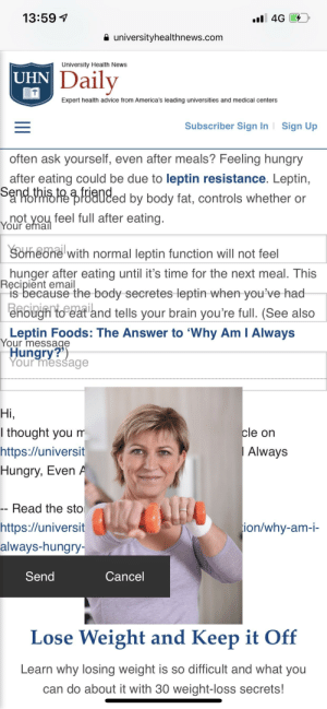 Advice, Hungry, and News: 13:59  universityhealthnews.com  University Health News  Daily  UHN  Expert health advice from America's leading universities and medical centers  Subscriber Sign In  Sign Up  often ask yourself, even after meals? Feeling hungry  after eating could be due to leptin resistance. Leptin,  s91% HER&Hd80ged by body fat, controls whether or  voupteyhau feel full after eating  Your ema  Someone with normal leptin function will not feel  nunger after eating until it's time for the next meal. This  is because the body secretes leptin when -you've had  enough to eat and tells your brain you're full. (See also  Leptin Foods: The Answer to 'Why Am I Always  Hungry  Ręcipient email  Your message  Your mesšage  Hi  l thought you m  https://universit  Hungry, Even  cle on  Always  Read the stO  ion/why-am-i-  https://universit  always-hungry  Send  Cancel  Lose Weight and Keep it Off  Learn why losing weight is so difficult and what vou  can do about it with 30 weight-loss secrets! Not getting healthy I guess