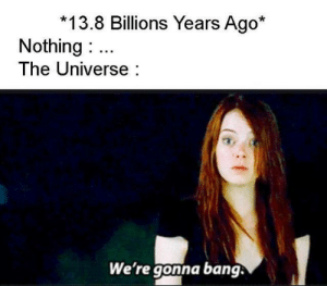 the universe: 13.8 Billions Years Ago*  Nothing  The Universe  We're gonna bang.