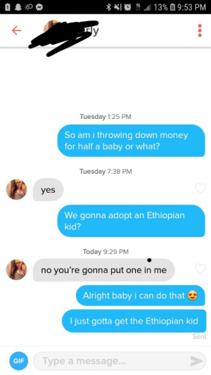 "Her bio: ""who wants to go half on a baby with me?"": 13% 9:53 PM  Tuesday 1:25 PM  So am i throwing down money  for half a baby or what?  Tuesday 7:38 PM  yes  We gonna adopt  Ethiopian  an  kid?  Today 9:29 PM  you're gonna put one in me  no  Alright baby i can do that  I just gotta get the Ethiopian kid  Sent  Type a message...  GIF Her bio: ""who wants to go half on a baby with me?"""