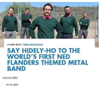 Ned Flanders, World, and Humans of Tumblr: 13 AUG 2015  GREG MOSKOVITCH  SAY HIDELY-HO TO THE  WORLD'S FIRST NED  FLANDERS THEMED METAL  BAND  mercsmuffler:  im so glad