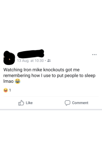 Sleep, I Am Very Badass, and How: 13 Aug. at 10:30 .  Watching Iron mike knockouts got me  remembering how I use to put people to sleep  Imao  ー1  Like  Comment