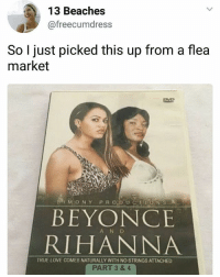 Wait what's part 1-2? Where do I get this? Do they end up working out in the end? So many questions -s: 13 Beaches  @freecumdress  So I just picked this up from a flea  market  MONY PR ODUCTIONISL  BEYONCE  RIHANNA  A N D  TRUE LOVE COMES NATURALLY WITH NO STRINGS ATTACHED  PART 3 &4 Wait what's part 1-2? Where do I get this? Do they end up working out in the end? So many questions -s