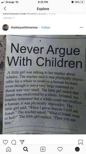 """Then god started clapping: 13% D  l Orange e  8:25 PM  Explore  OvCIKIOCKOTTICial TI UAD TUTON... TTTON  January 1  thatboywithmemes · Follow  PAGE 5  Never Argue  With Children  A little girl was talking to her teacher about  whales. The teacher said it was physically impos-  sible for a whale to swallow a human because  even though it was a very large mammal its  throat was very small. The little girl stated that  A Jonah was swallowed by a whale, Irritated, the  JR  teacher reiterated that a whale could not swallow  a human; it was physically impossible. The  little girl said, """"When I get to heaven I will ask  Jonah."""" The teacher asked, """"What if Jonah went  to hell?"""" The little girl replied, """"Then you ask  him.""""  daroarten teache  +) Then god started clapping"""