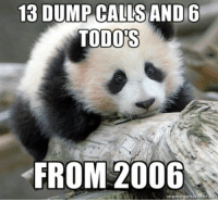 <p>Not following up makes panda a sad panda.</p>: 13 DUMP CALLSAND 6  TODO'S  FROM 2006 <p>Not following up makes panda a sad panda.</p>