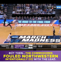 The end of Vanderbilt-Northwestern was one of the most bizarre in MarchMadness history.: 13 ETSU 65  FINAL NCAA  FLA 80  THE ROAD TO THE FINAL FOUR  MAADNESS  'VANDERBILT 66 8 NORTHWESTERN 65  os 2ND 15.0  NCAA WEST  1ST ROUND  BUT THEN...THE COMMODORES  FOULED NORTHWESTERN  INTENTIONALLY WITH THE LEAD. The end of Vanderbilt-Northwestern was one of the most bizarre in MarchMadness history.
