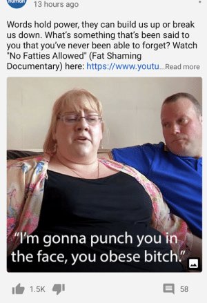 "Lookout fatty: 13 hours ago  Words hold power, they can build us up or break  us down. What's something that's been said to  you that you've never been able to forget? Watch  ""No Fatties Allowed"" (Fat Shaming  Documentary) here: https://www.youtu.Read more  ""I'm gonna punch you in  the face, you obese bitch.""  1.5K  58 Lookout fatty"