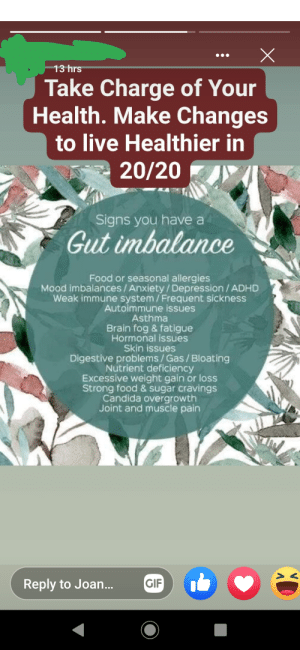 "Can cure basically anything with better ""gut health."": 13 hrs  Take Charge of Your  Health. Make Changes  to live Healthier in  20/20  Signs you have a  Gut imbalance  Food or seasonal allergies  Mood imbalances/ Anxiety/Depression / ADHD  Weak immune system/Frequent sickness  Autoimmune issues  Asthma  Brain fog & fatigue  Hormonal issues  Skin issues  Digestive problems / Gas / Bloating  Nutrient deficiency  Excessive weight gain or loss  Strong food & sugar cravings  Candida overgrowth  Joint and muscle pain  GIF  Reply to Joan... Can cure basically anything with better ""gut health."""
