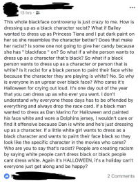 """Candy, Crazy, and Crying: 13 hrs  This whole blackface controversy is just crazy to me. How is  dressing up as a black character racist? What if Bailey  wanted to dress up as Princess Tiana and I put dark paint on  her so she resembles the character better? Does that make  her racist? Is some one not going to give her candy because  she has """" blackface """" on? So what if a white person wants to  dress up as a character that's black? So what if a black  person wants to dress up as a character or person that is  white? Is it racist for a black person to paint their face white  because the character they are playing is white? No. So why  is everyone in an uproar over black face? Who cares it's  Halloween for crying out loud. It's one day out of the year  that you can dress up as who ever you want. I don't  understand why everyone these days has to be offended by  everything and always drop the race card. If a black man  wanted to dress as Dan Marino for Halloween and painted  his face white and wore a Dolphins jersey, I wouldn't care or  find it offensive because Dan is white and he's just dressing  up as a character. If a little white girl wants to dress as a  black character and wants to paint their face black so they  look like the specific character in the movies who cares?  Who are you to say that's racist? People are creating racism  by saying white people can't dress black or black people  cant dress white. Again it's HALLOWEEN, it's a holiday can't  everyone just get along and be happy?  2 Comments"""