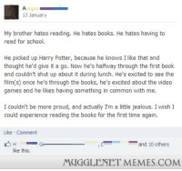 """Books, Harry Potter, and Jealous: 13 January  My brother hates reading. He hates books. He hates having to  read for school  He picked up Harry Potter, because he knows I like that and  thought he'd give it a go. Now he's halfway through the first book  and couldn't shut up about it during lunch. He's excited to see the  film(s) once he's through the books, he's excited about the video  games and he likes having something in common with me.  I couldn't be more proud, and actually I'm a little jealous. I wish I  could experience reading the books for the first time again  Like Comment  Ge  and 10 others  like this.  MUGGLENET MEMES.COM <p>Passing on the legacy onto the next generation. ♥ <a href=""""http://ift.tt/1BxDGkg"""">http://ift.tt/1BxDGkg</a></p>"""