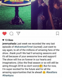 @nai_nai_draws look at this shit 😭😭😭😭 wtf makes the decisions to end such beautiful shows??: 13 likes  jeremyshada Last week we recorded the very last  episode of #AdventureTime! (surreal) Just want to  say again, to all of the millions of amazing fans of the  show...thank you!!! We had 9 amazing seasons and  it's all because of your awesome love and support!  The show will live on forever in our hearts and  imaginations. (Also the final season or so will still be  airing through 2018 so don't worry! But for now,  I'm super excited for the future and for all the  amazing opportunities that lie ahead!  @nai_nai_draws look at this shit 😭😭😭😭 wtf makes the decisions to end such beautiful shows??