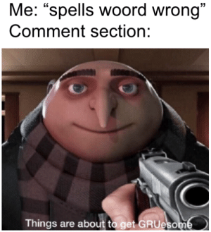 "Gru, Eso, and Comment: 13  Me: ""spells woord wrong""  Comment section:  C0  Things are about to get GRU  eso Sjit"